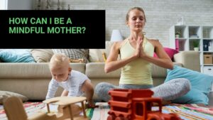 Read more about the article How Can I Be a Mindful Mother?