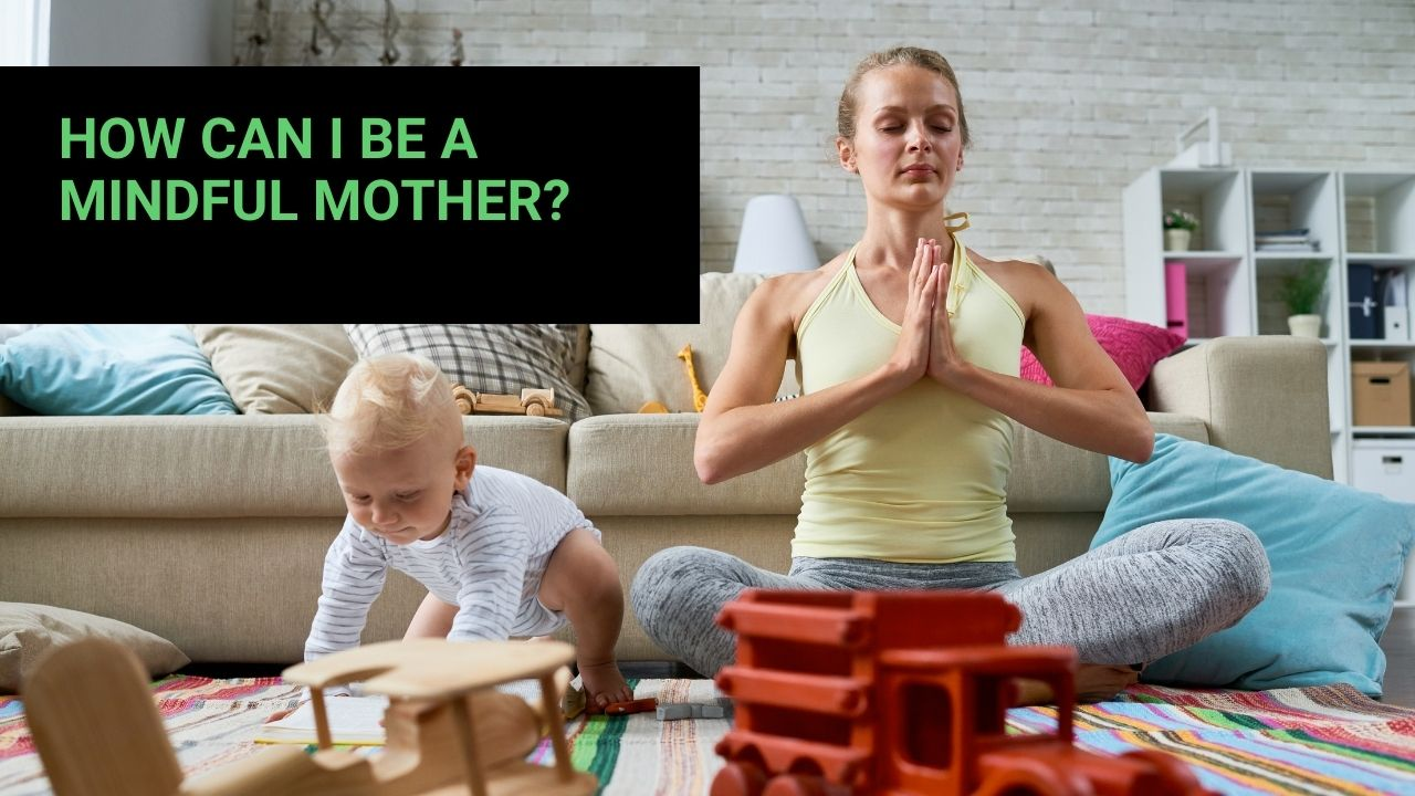 You are currently viewing How Can I Be a Mindful Mother?