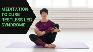 Read more about the article Right Meditation Technique to Cure Restless Leg Syndrome