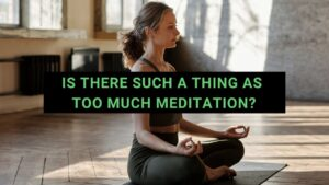Read more about the article Is There Such A Thing As Too Much Meditation?